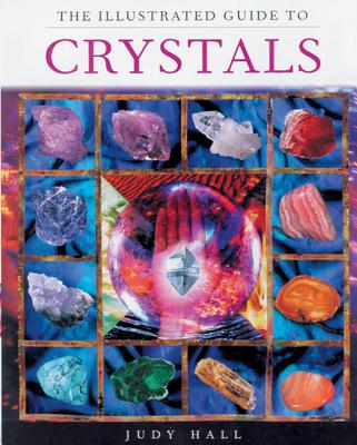 The Illustrated Guide to Crystals - Hall, Judy, and Hall