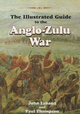 The Illustrated Guide to the Anglo-Zulu War - Laband, John, Professor, and Thompson, Paul, Professor
