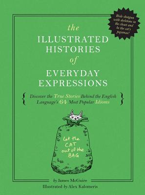 The Illustrated Histories of Everyday Expressions: Discover the True Stories Behind the English Language's 64 Most Popular Idioms - McGuire, James