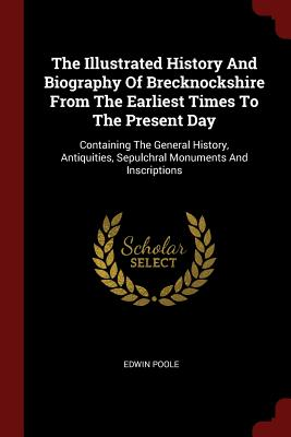 The Illustrated History and Biography of Brecknockshire from the Earliest Times to the Present Day: Containing the General History, Antiquities, Sepulchral Monuments and Inscriptions - Poole, Edwin