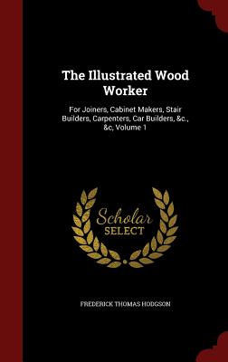 The Illustrated Wood Worker: For Joiners, Cabinet Makers, Stair Builders, Carpenters, Car Builders, &C.,   Volume 1 - Hodgson, Frederick Thomas