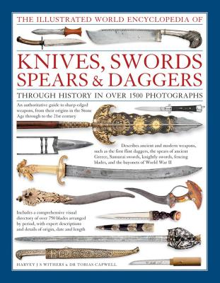 The Illustrated World Encyclopedia of Knives, Swords, Spears & Daggers: Through History in Over 1500 Photographs - Withers, Harvey J S, and Capwell, Tobias, Dr.