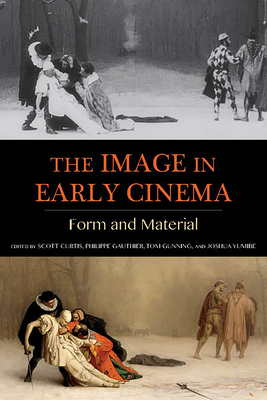 The Image in Early Cinema: Form and Material - Curtis, Scott, Professor (Editor), and Gauthier, Philippe (Editor), and Gunning, Tom (Editor)