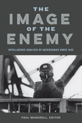 The Image of the Enemy: Intelligence Analysis of Adversaries since 1945 - Maddrell, Paul (Contributions by), and Garthoff, Raymond L. (Contributions by), and Fischer, Benjamin B. (Contributions by)
