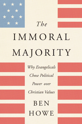 The Immoral Majority: Why Evangelicals Chose Political Power Over Christian Values - Howe, Ben