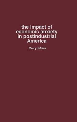 The Impact of Economic Anxiety in Postindustrial America - Wiefek, Nancy