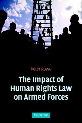 The Impact of Human Rights Law on Armed Forces - Rowe, Peter