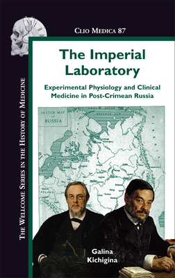 The Imperial Laboratory: Experimental Physiology and Clinical Medicine in Post-Crimean Russia - Kichigina, Galina