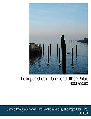 The Imperishable Heart and Other Pulpit Addresses - Buchanan, James Craig, and The Gorham Press, Gorham Press (Creator), and The Copp Clark Co Limited, Copp Clark Co Limited...