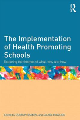 The Implementation of Health Promoting Schools: Exploring the theories of what, why and how - Samdal, Oddrun (Editor), and Rowling, Louise (Editor)