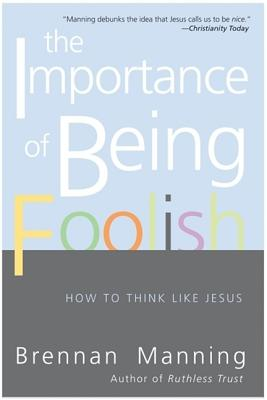 The Importance of Being Foolish: How to Think Like Jesus - Manning, Brennan