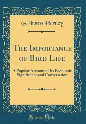 The Importance of Bird Life: A Popular Account of Its Economic Significance and Conversation (Classic Reprint) - Hartley, G Inness
