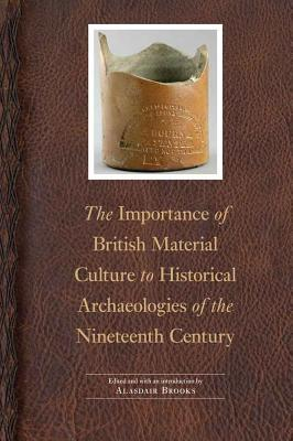 The Importance of British Material Culture to Historical Archaeologies of the Nineteenth Century - Brooks, Alasdair (Editor)