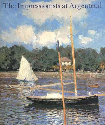 The Impressionists at Argenteuil - Tucker, Paul Hayes, Professor, Ph.D., and National Gallery of Art (U S ), and Wadsworth Atheneum Museum of Art