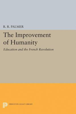 The Improvement of Humanity: Education and the French Revolution - Palmer, R R