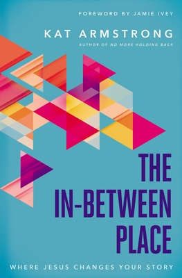 The In-Between Place: Where Jesus Changes Your Story - Armstrong, Kat