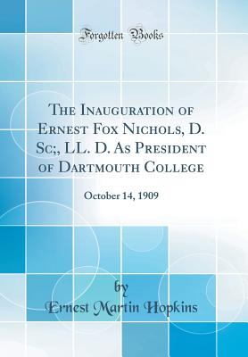 The Inauguration of Ernest Fox Nichols, D. Sc;, LL. D. as President of Dartmouth College: October 14, 1909 (Classic Reprint) - Hopkins, Ernest Martin
