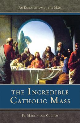 The Incredible Catholic Mass: An Explanation of the Catholic Mass - Von Cochem, Martin, and Cochem, Martin, and Von Cochem, Fr Martin