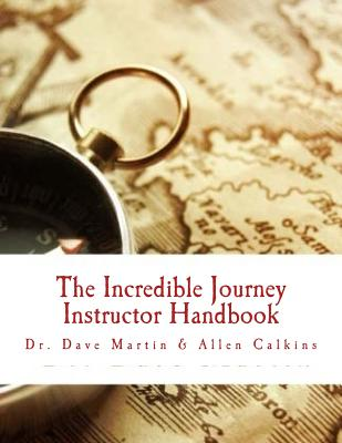 The Incredible Journey Instructor Handbook: Mapping the Christian Life - Martin, Dr Dave, and Calkins, Allen