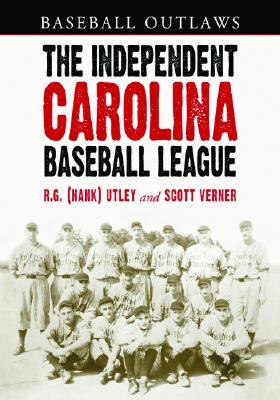 The Independent Carolina Baseball League, 1936-1938: Baseball Outlaws - Utley, R G (Hank), and Verner, Scott