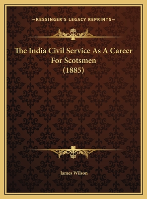 The India Civil Service as a Career for Scotsmen (1885) the India Civil Service as a Career for Scotsmen (1885) - Wilson, James