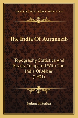 The India of Aurangzib: Topography, Statistics and Roads, Compared with the India of Akbar (1901) - Sarkar, Jadunath, Sir