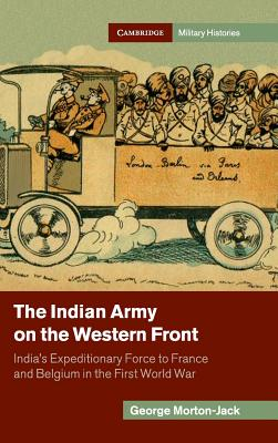 The Indian Army on the Western Front: India's Expeditionary Force to France and Belgium in the First World War - Morton-Jack, George