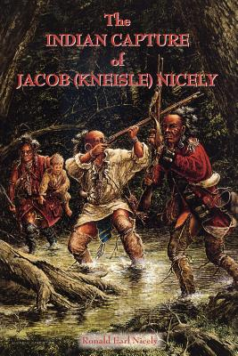 The Indian Capture of Jacob (Kneisle) Nicely - Nicely, Ronald Earl