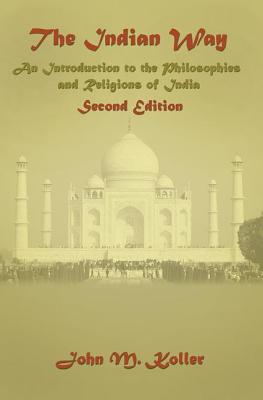 The Indian Way: An Introduction to the Philosophies & Religions of India - Koller, John M