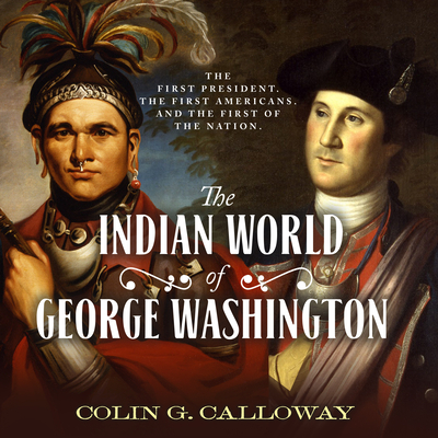 The Indian World of George Washington: The First President, the First Americans, and the Birth of the Nation - Calloway, Colin G, and Heitsch, Paul (Narrator)