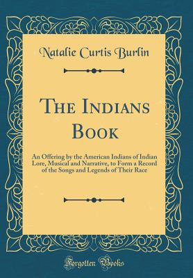 The Indians Book: An Offering by the American Indians of Indian Lore, Musical and Narrative, to Form a Record of the Songs and Legends of Their Race (Classic Reprint) - Burlin, Natalie Curtis