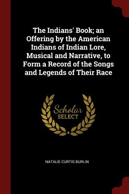The Indians' Book; An Offering by the American Indians of Indian Lore, Musical and Narrative, to Form a Record of the Songs and Legends of Their Race - Burlin, Natalie Curtis
