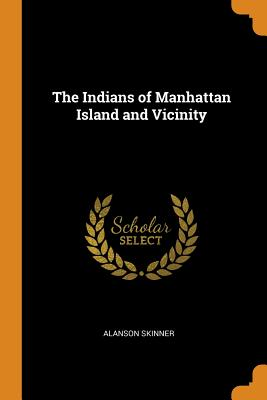 The Indians of Manhattan Island and Vicinity - Skinner, Alanson