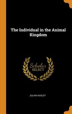 The Individual in the Animal Kingdom - Huxley, Julian