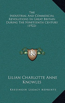 The Industrial and Commercial Revolutions in Great Britain During the Nineteenth Century (1922) - Knowles, Lilian Charlotte Anne