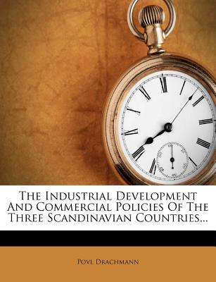 The Industrial Development and Commercial Policies of the Three Scandinavian Countries... - Drachmann, Povl