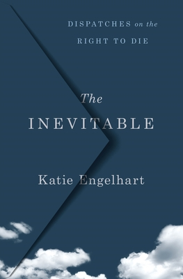 The Inevitable: Dispatches on the Right to Die - Engelhart, Katie