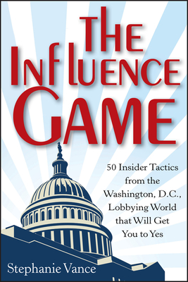 The Influence Game: 50 Insider Tactics from the Washington D.C. Lobbying World That Will Get You to Yes - Vance, Stephanie