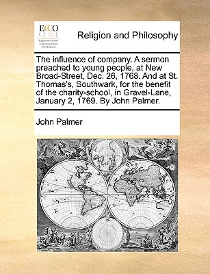 The Influence of Company. a Sermon Preached to Young People, at New Broad-Street, Dec. 26, 1768. and at St. Thomas's, Southwark, for the Benefit of the Charity-School, in Gravel-Lane, January 2, 1769. by John Palmer. - Palmer, John