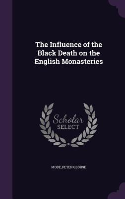 The Influence of the Black Death on the English Monasteries - Mode, Peter George