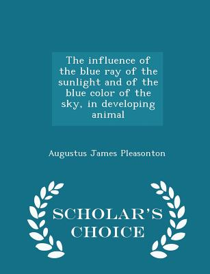 The Influence of the Blue Ray of the Sunlight and of the Blue Color of the Sky, in Developing Animal - Scholar's Choice Edition - Pleasonton, Augustus James