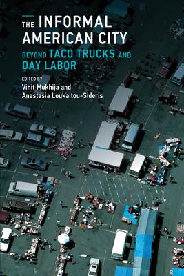 The Informal American City: Beyond Taco Trucks and Day Labor - Mukhija, Vinit (Editor), and Loukaitou-Sideris, Anastasia, Professor (Editor)