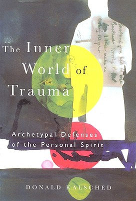 The Inner World of Trauma: Archetypal Defences of the Personal Spirit - Kalsched, Donald