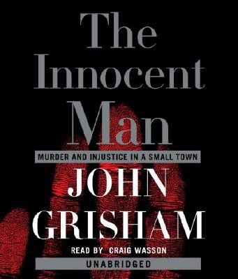 The Innocent Man: Murder and Injustice in a Small Town - Grisham, John, and Wasson, Craig (Read by)