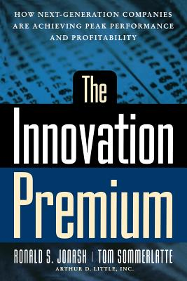 The Innovation Premium: How Next Generation Companies Are Achieving Peak Performance and Profitability - Jonash, Ronald S, and Sommerlatte, Tom