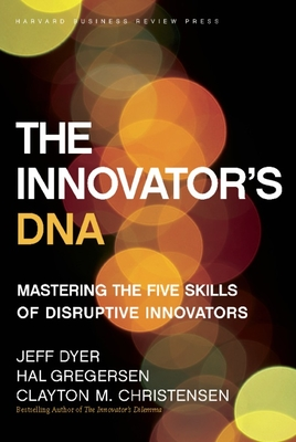 The Innovator's DNA: Mastering the Five Skills of Disruptive Innovators - Dyer, Jeff, and Gregersen, Hal B., and Christensen, Clayton M.
