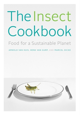 The Insect Cookbook: Food for a Sustainable Planet - Van Huis, Arnold, and Van Gurp, Henk, and Dicke, Marcel
