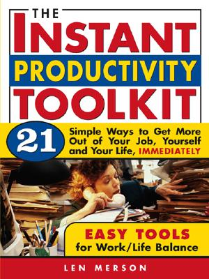 The Instant Productivity Toolkit: 21 Simple Ways to Get More Out of Your Job, Yourself and Your Life, Immediately - Merson, Len