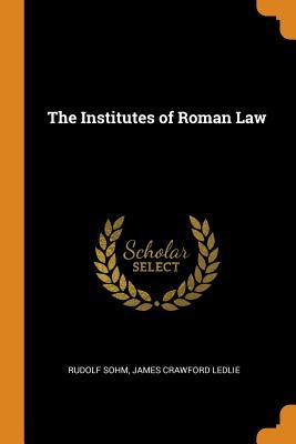 The Institutes of Roman Law - Sohm, Rudolf, and Ledlie, James Crawford