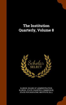 The Institution Quarterly, Volume 8 - Illinois Board of Administration (Creator), and State Psychopathic Institute (Ill ) (Creator)